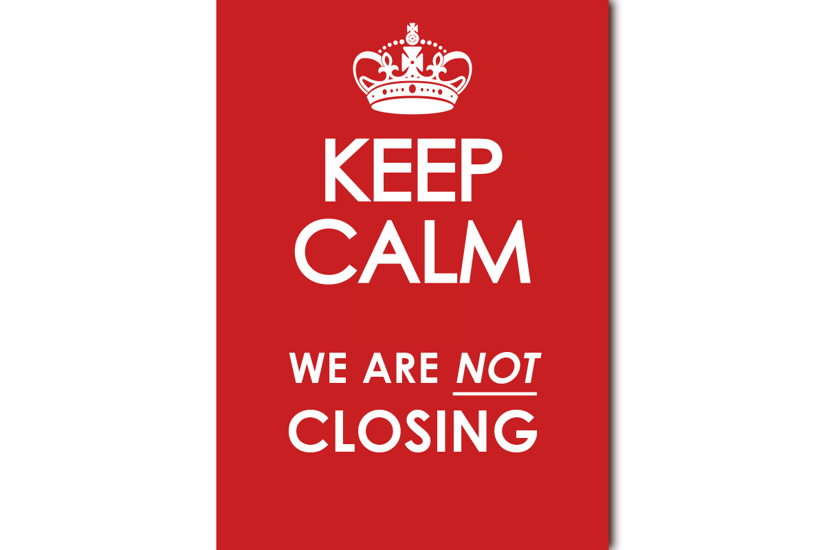 Keep Calm - We Are NOT Closing